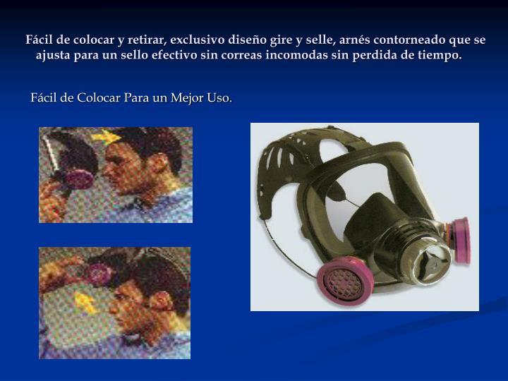 Fácil de colocar y retirar, exclusivo diseño gire y selle, arnés contorneado que se ajusta para un sello efectivo sin correas incomodas sin perdida de tiempo.