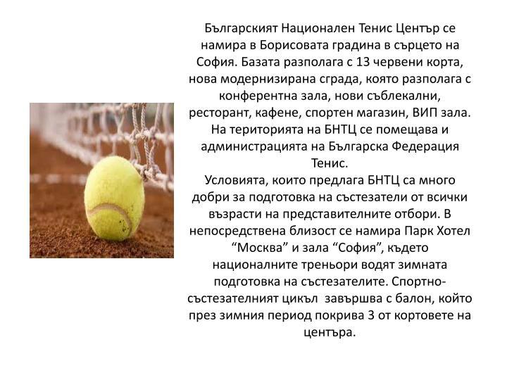 Българският Национален Тенис Център се намира в Борисовата градина в сърцето на София. Базата разполага с 13 червени корта, нова модернизирана сграда, която разполага с конферентна зала, нови съблекални, ресторант, кафене, спортен магазин, ВИП зала. На територията на БНТЦ се помещава и администрацията на Българска Федерация Тенис.