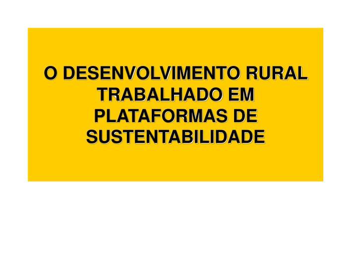 O DESENVOLVIMENTO RURAL TRABALHADO EM PLATAFORMAS DE SUSTENTABILIDADE