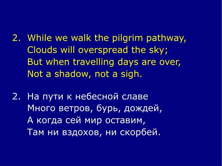 2.While we walk the pilgrim pathway,