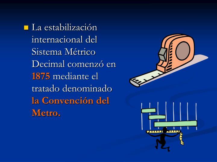 La estabilización internacional del Sistema Métrico Decimal comenzó en