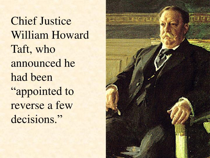 "Chief Justice William Howard Taft, who announced he had been ""appointed to reverse a few decisions."""
