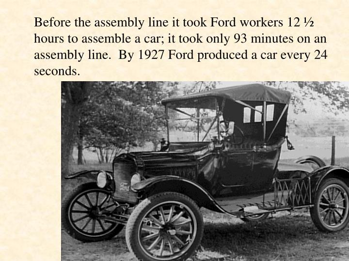 Before the assembly line it took Ford workers 12 ½  hours to assemble a car; it took only 93 minutes on an assembly line.  By 1927 Ford produced a car every 24 seconds