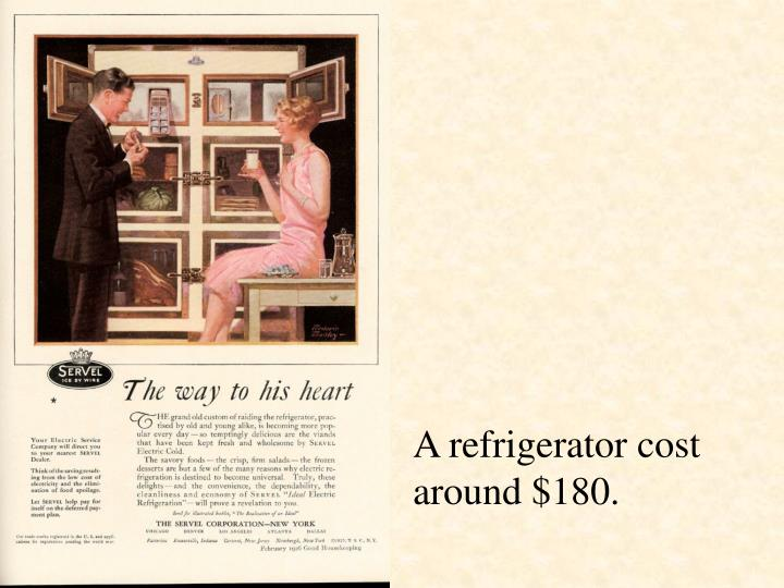 A refrigerator cost around $180.