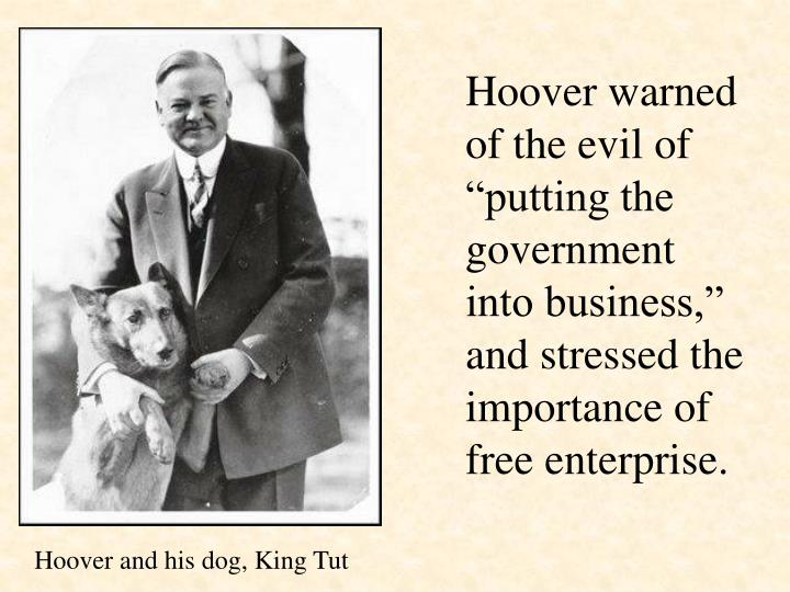 "Hoover warned of the evil of ""putting the government into business,"" and stressed the importance of free enterprise."