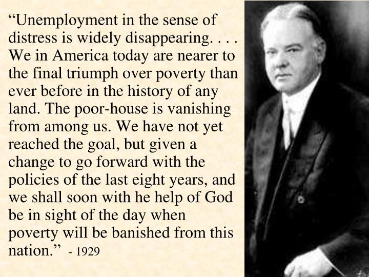 """Unemployment in the sense of distress is widely disappearing. . . . We in America today are nearer to the final triumph over poverty than ever before in the history of any land. The poor-house is vanishing from among us. We have not yet reached the goal, but given a change to go forward with the policies of the last eight years, and we shall soon with he help of God be in sight of the day when poverty will be banished from this nation."""
