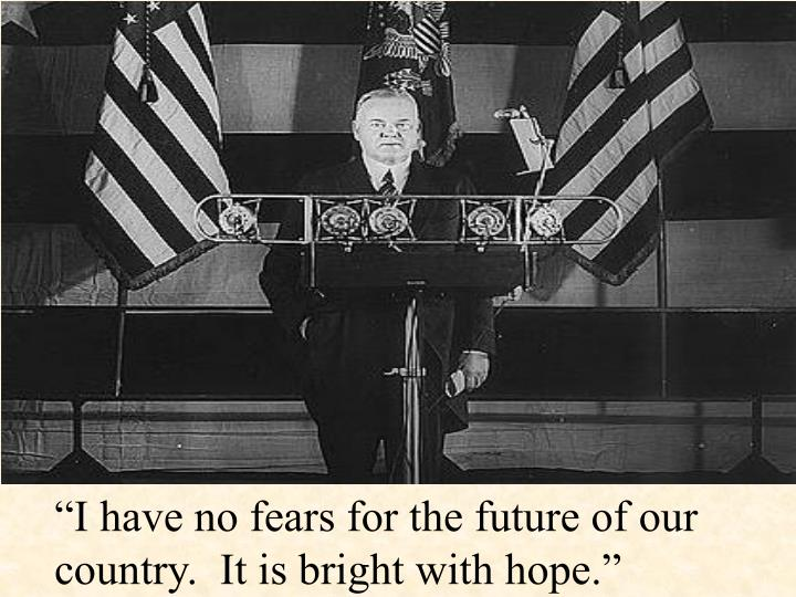 """I have no fears for the future of our country.  It is bright with hope."""