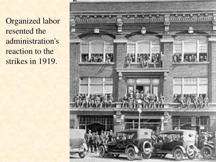 Organized labor resented the administration's reaction to the strikes in 1919.