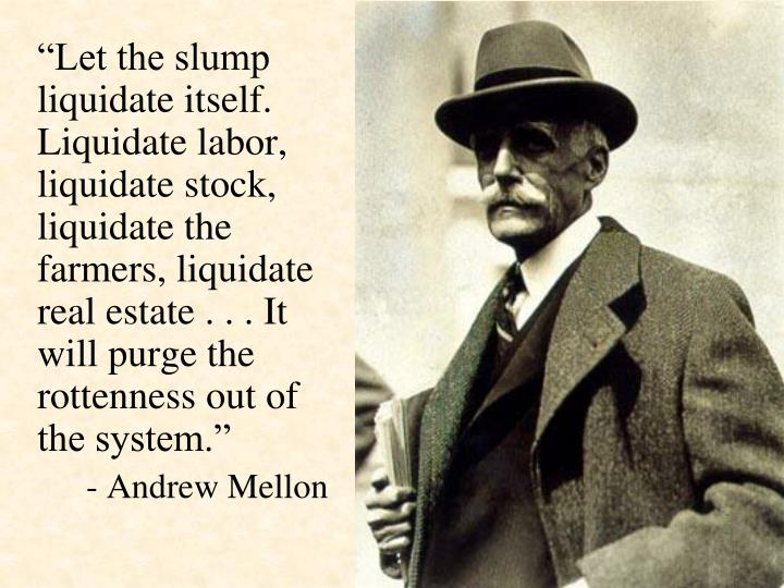 """Let the slump liquidate itself.  Liquidate labor, liquidate stock, liquidate the farmers, liquidate real estate . . . It will purge the rottenness out of the system."""