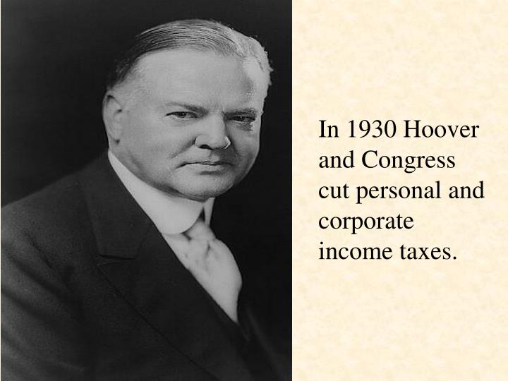In 1930 Hoover and Congress cut personal and corporate income taxes.
