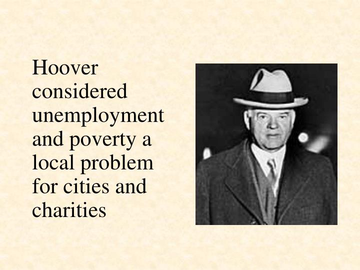Hoover considered unemployment and poverty a local problem for cities and charities