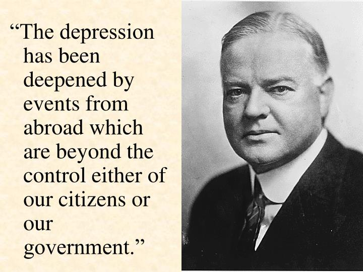"""The depression has been deepened by events from abroad which are beyond the control either of our citizens or our government."""