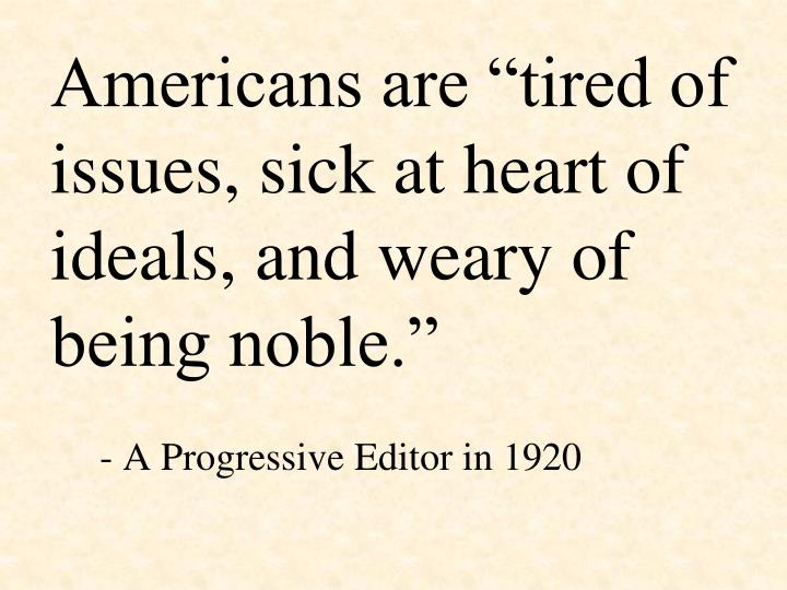 "Americans are ""tired of issues, sick at heart of ideals, and weary of being noble."""