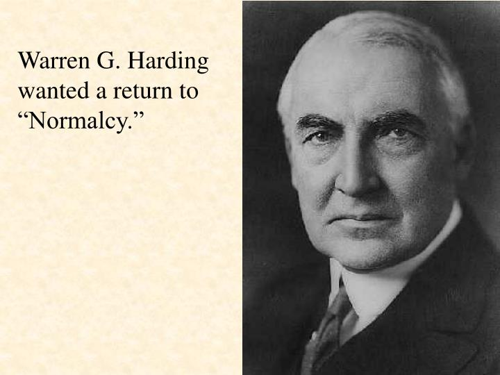 "Warren G. Harding wanted a return to ""Normalcy."""