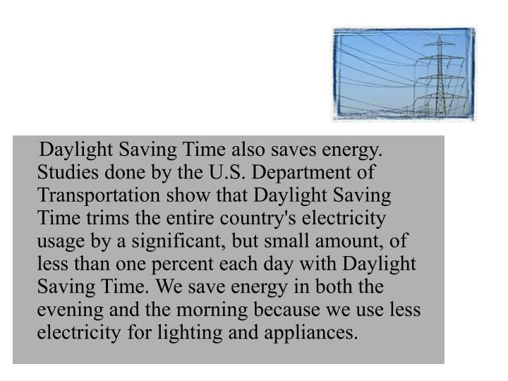 Daylight Saving Time also saves energy. Studies done by the U.S. Department of Transportation show that Daylight Saving Time trims the entire country's electricity usage by a significant, but small amount, of less than one percent each day with Daylight Saving Time. We save energy in both the evening and the morning because we use less electricity for lighting and appliances.