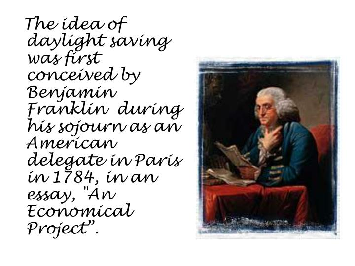 The idea of daylight saving was first conceived by Benjamin Franklin  during his sojourn as an Ame...
