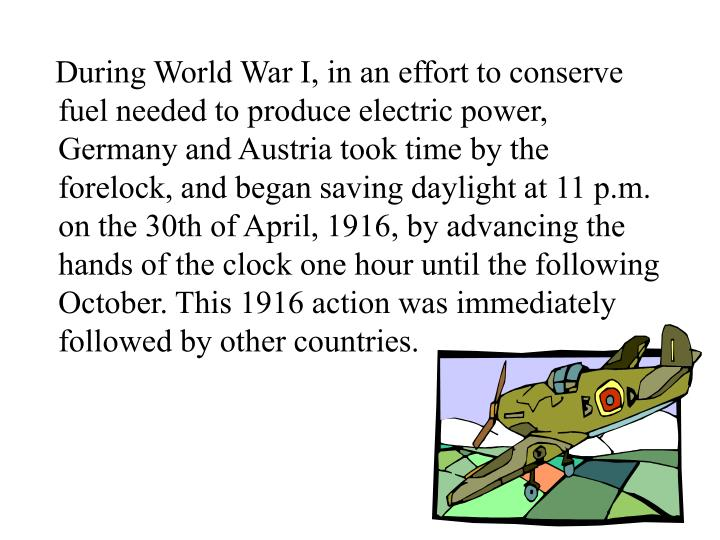 During World War I, in an effort to conserve fuel needed to produce electric power, Germany and Austria took time by the forelock, and began saving daylight at 11 p.m. on the 30th of April, 1916, by advancing the hands of the clock one hour until the following October. This 1916 action was immediately followed by other countries.