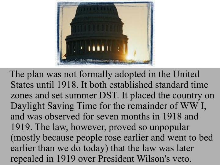 The plan was not formally adopted in the United States until 1918. It both established standard time zones and set summer DST. It placed the country on Daylight Saving Time for the remainder of WW I, and was observed for seven months in 1918 and 1919. The law, however, proved so unpopular (mostly because people rose earlier and went to bed earlier than we do today) that the law was later repealed in 1919 over President Wilson's veto.
