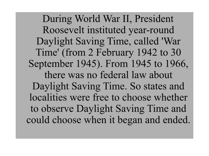 During World War II, President Roosevelt instituted year-round Daylight Saving Time, called 'War Time' (from 2 February 1942 to 30 September 1945). From 1945 to 1966, there was no federal law about Daylight Saving Time. So states and localities were free to choose whether to observe Daylight Saving Time and could choose when it began and ended.