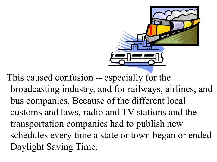 This caused confusion -- especially for the broadcasting industry, and for railways, airlines, and bus companies. Because of the different local customs and laws, radio and TV stations and the transportation companies had to publish new schedules every time a state or town began or ended Daylight Saving Time.