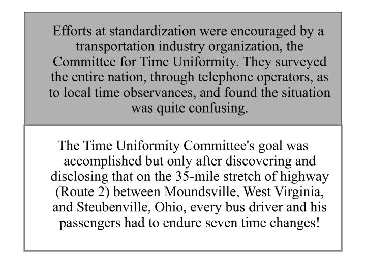 Efforts at standardization were encouraged by a transportation industry organization, the Committee for Time Uniformity. They surveyed the entire nation, through telephone operators, as to local time observances, and found the situation was quite confusing.