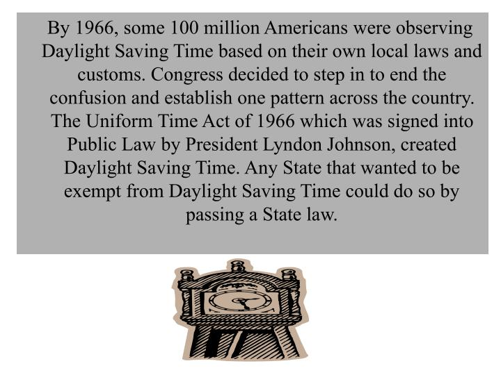 By 1966, some 100 million Americans were observing Daylight Saving Time based on their own local laws and customs. Congress decided to step in to end the confusion and establish one pattern across the country. The Uniform Time Act of 1966 which was signed into Public Law by President Lyndon Johnson, created Daylight Saving Time. Any State that wanted to be exempt from Daylight Saving Time could do so by passing a State law.