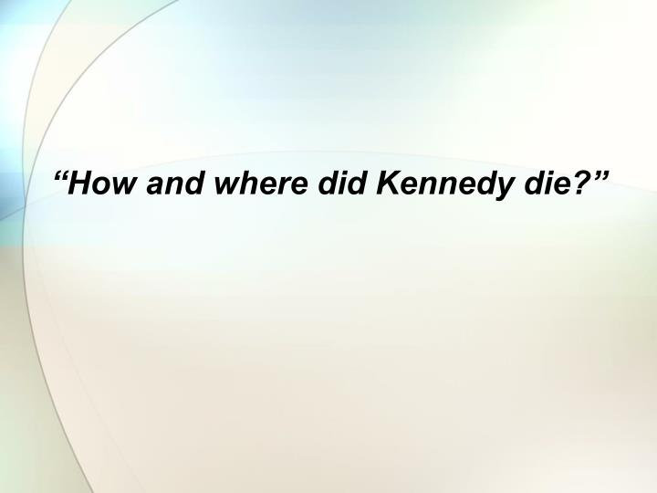 """How and where did Kennedy die?"""