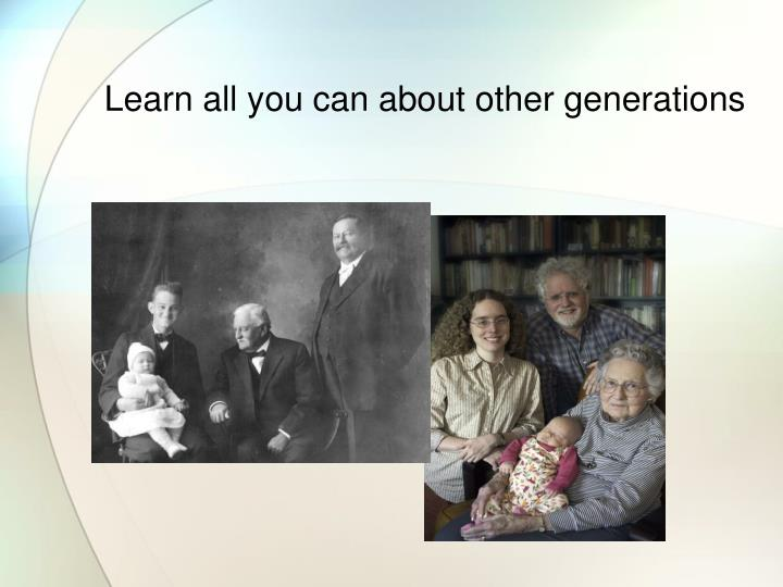 Learn all you can about other generations
