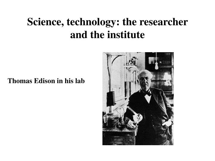 Science, technology: the researcher and the institute