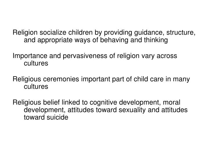 Religion socialize children by providing guidance, structure, and appropriate ways of behaving and thinking