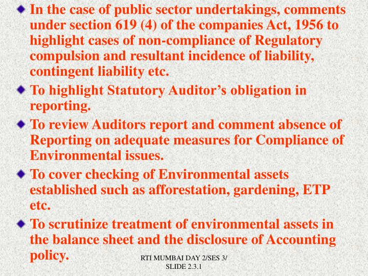 In the case of public sector undertakings, comments under section 619 (4) of the companies Act, 1956 to highlight cases of non-compliance of Regulatory compulsion and resultant incidence of liability, contingent liability etc.