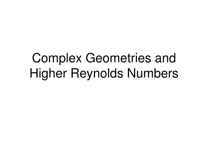 Complex geometries and higher reynolds numbers