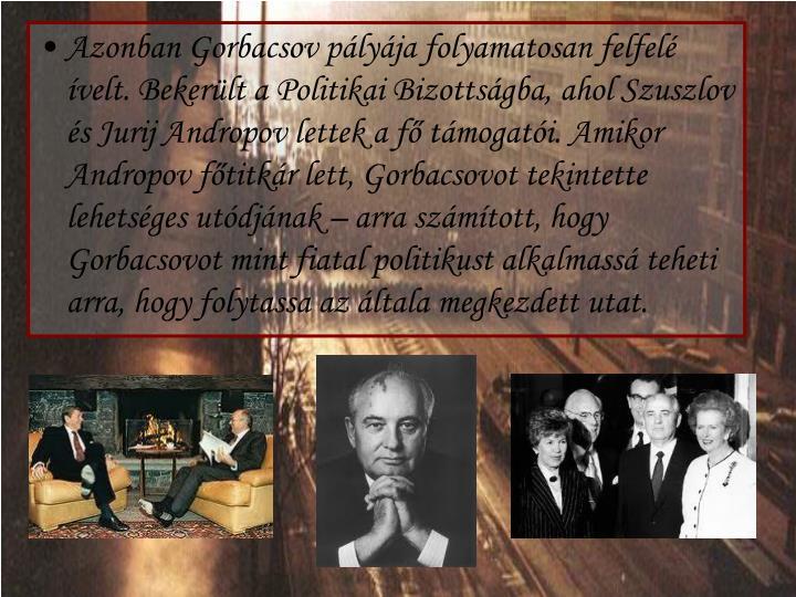 Azonban Gorbacsov pályája folyamatosan felfelé ívelt. Bekerült a Politikai Bizottságba, ahol Szuszlov és Jurij Andropov lettek a fő támogatói. Amikor Andropov főtitkár lett, Gorbacsovot tekintette lehetséges utódjának – arra számított, hogy Gorbacsovot mint fiatal politikust alkalmassá teheti arra, hogy folytassa az általa megkezdett utat.