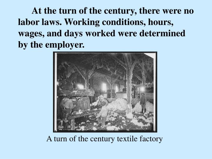 At the turn of the century, there were no labor laws. Working conditions, hours, wages, and days worked were determined by the employer.