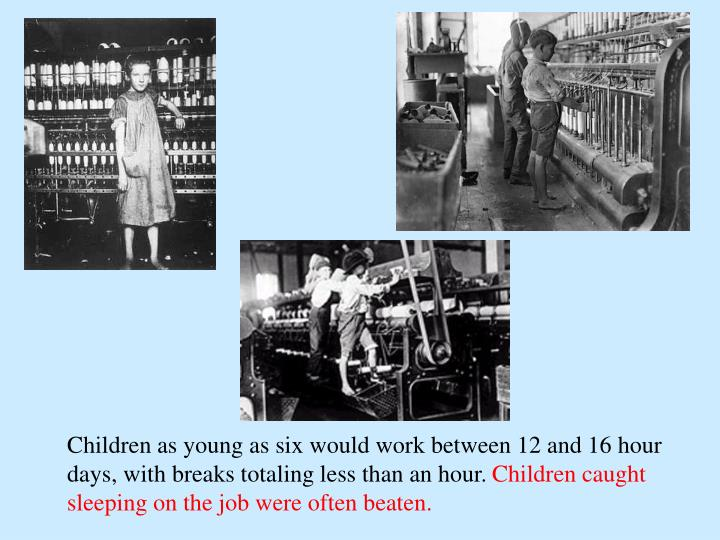 Children as young as six would work between 12 and 16 hour days, with breaks totaling less than an hour.