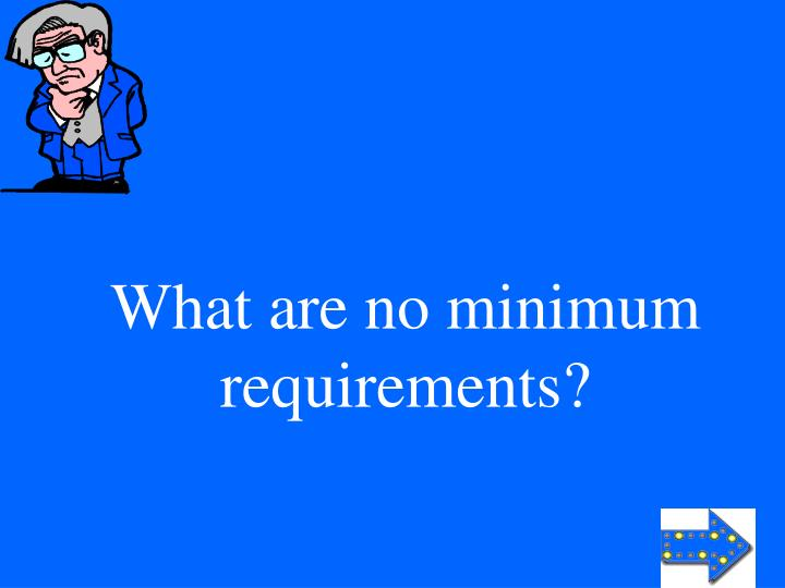 What are no minimum requirements?