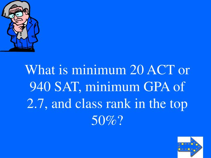 What is minimum 20 ACT or 940 SAT, minimum GPA of 2.7, and class rank in the top 50%?