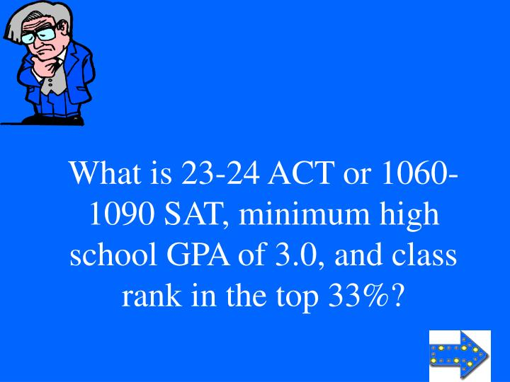 What is 23-24 ACT or 1060-1090 SAT, minimum high school GPA of 3.0, and class rank in the top 33%?