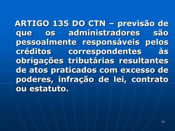 ARTIGO 135 DO CTN  previso de que os administradores so pessoalmente responsveis pelos crditos correspondentes s obrigaes tributrias resultantes de atos praticados com excesso de poderes, infrao de lei, contrato ou estatuto.
