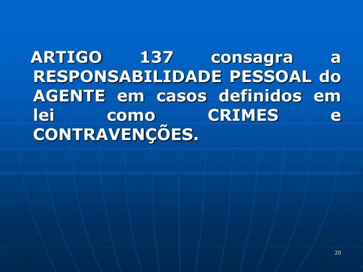 ARTIGO 137 consagra a RESPONSABILIDADE PESSOAL do AGENTE em casos definidos em lei como CRIMES e CONTRAVENES.