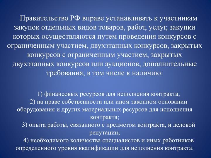 Правительство РФ вправе устанавливать к участникам закупок отдельных видов товаров, работ, услуг, закупки которых осуществляются путем проведения конкурсов с ограниченным участием, двухэтапных конкурсов, закрытых конкурсов с ограниченным участием, закрытых двухэтапных конкурсов или аукционов,