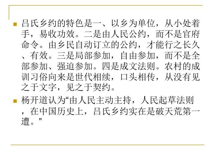 吕氏乡约的特色是一、以乡为单位,从小处着手,易收功效。二是由人民公约,而不是官府命令。由乡民自动订立的公约,才能行之长久、有效。三是局部参加,自由参加,而不是全部参加、强迫参加。四是成文法则。农村的成训习俗向来是世代相续,口头相传,从没有见之于文字,见之于契约。