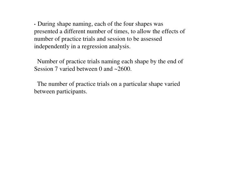 During shape naming, each of the four shapes was presented a different number of times, to allow the effects of number of practice trials and session to be assessed independently in a regression analysis.