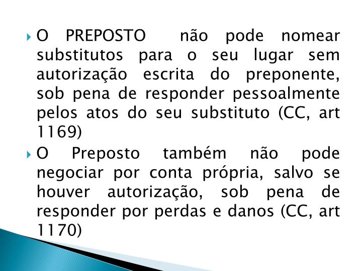 O PREPOSTO  não pode nomear substitutos para o seu lugar sem autorização escrita do preponente, sob pena de responder pessoalmente pelos atos do seu substituto (CC, art 1169)