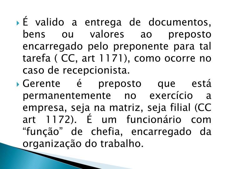 É valido a entrega de documentos, bens ou valores ao preposto encarregado pelo preponente para tal tarefa ( CC, art 1171), como ocorre no caso de recepcionista.