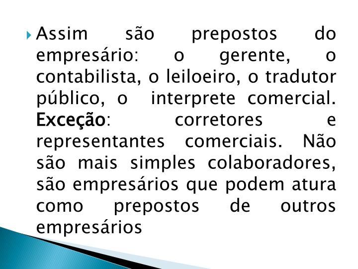Assim são prepostos do empresário: o gerente, o contabilista, o leiloeiro, o tradutor público, o  interprete comercial.