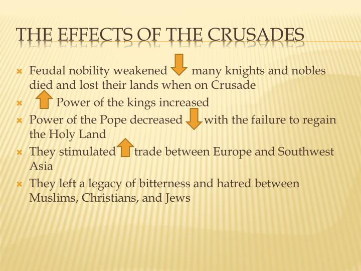 effects of the crusades and the Although the crusades failed to free the holy land, they had a lasting effect on the way europeans lived when crusaders returned to europe, they brought back such things as spices, sugar, and silk spices were.