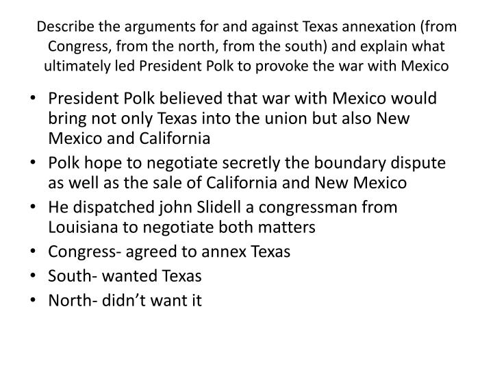 Describe the arguments for and against Texas annexation (from Congress, from the north, from the south) and explain what ultimately led President Polk to provoke the war with Mexico