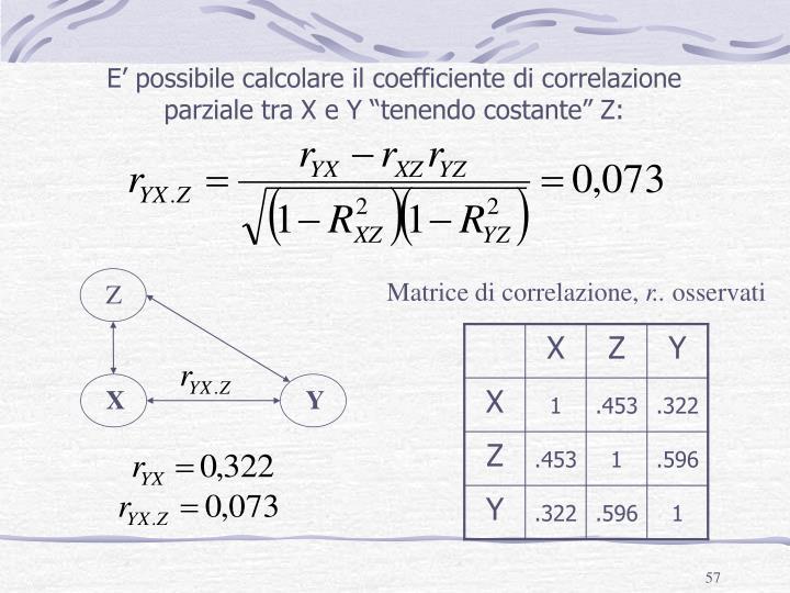 """E' possibile calcolare il coefficiente di correlazione parziale tra X e Y """"tenendo costante"""" Z:"""