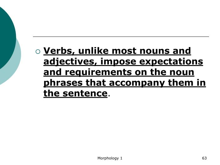 Verbs, unlike most nouns and adjectives, impose expectations and requirements on the noun phrases that accompany them in the sentence